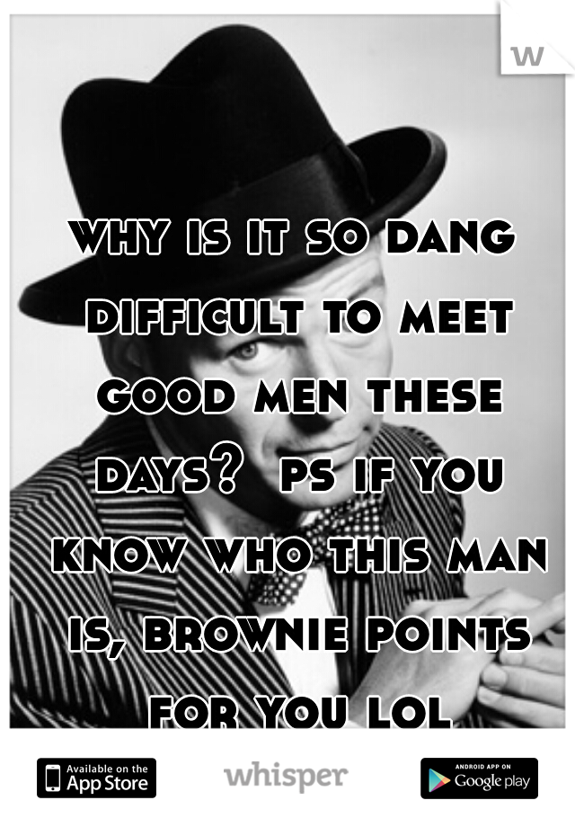why is it so dang difficult to meet good men these days?  ps if you know who this man is, brownie points for you lol
