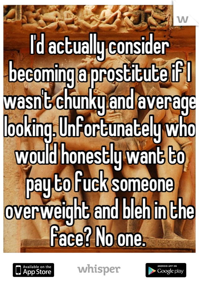 I'd actually consider becoming a prostitute if I wasn't chunky and average looking. Unfortunately who would honestly want to pay to fuck someone overweight and bleh in the face? No one.