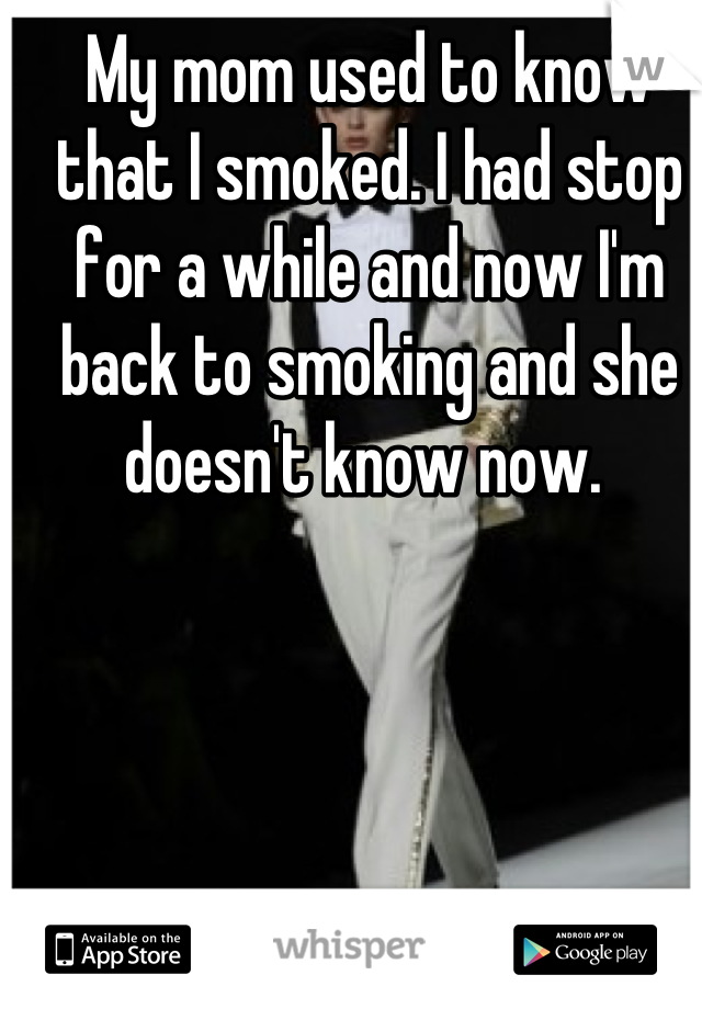 My mom used to know that I smoked. I had stop for a while and now I'm back to smoking and she doesn't know now.