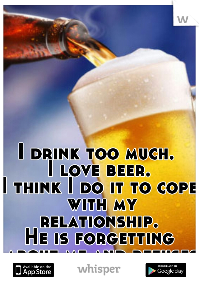 I drink too much.  I love beer. I think I do it to cope with my relationship.  He is forgetting about me and refuses to realize it.