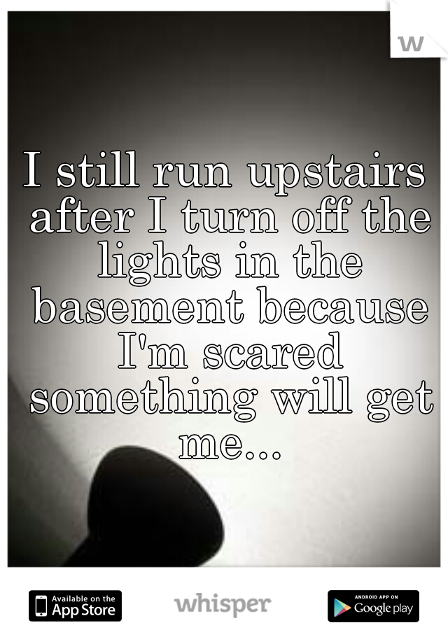 I still run upstairs after I turn off the lights in the basement because I'm scared something will get me...