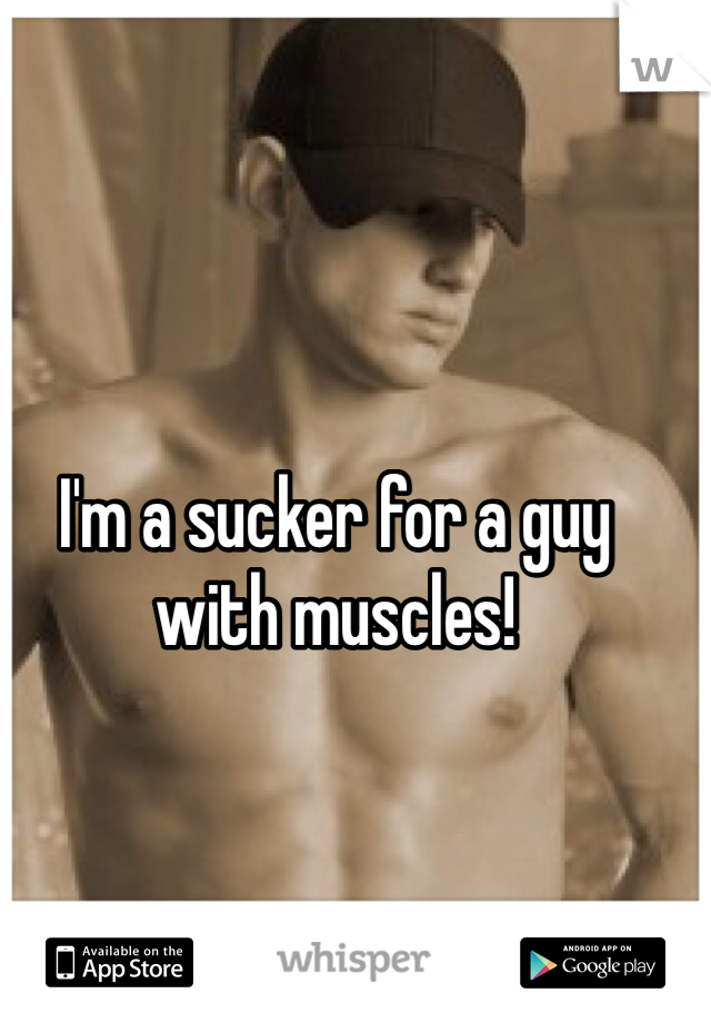 I'm a sucker for a guy with muscles!