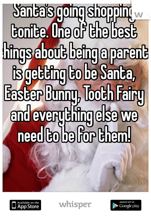Santa's going shopping tonite. One of the best things about being a parent is getting to be Santa, Easter Bunny, Tooth Fairy and everything else we need to be for them!