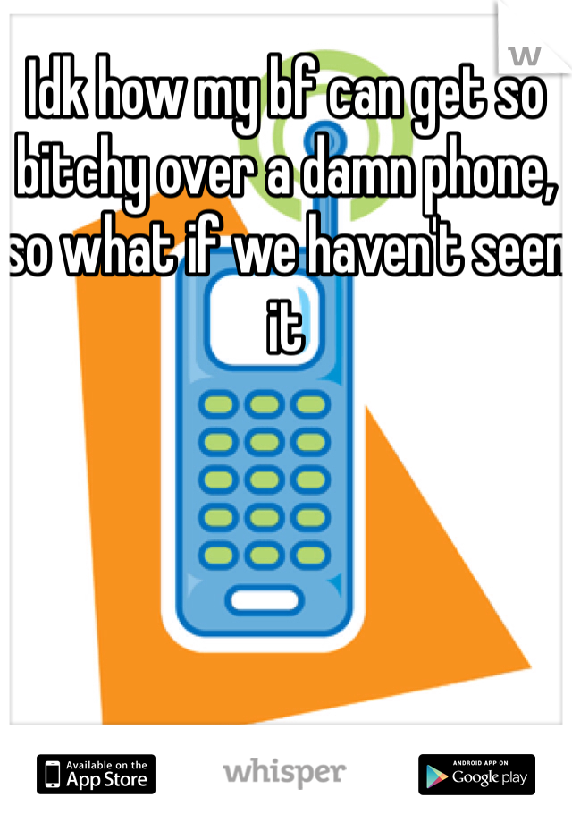 Idk how my bf can get so bitchy over a damn phone, so what if we haven't seen it