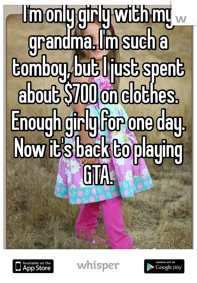 I'm only girly with my grandma. I'm such a tomboy, but I just spent about $700 on clothes. Enough girly for one day. Now it's back to playing GTA.