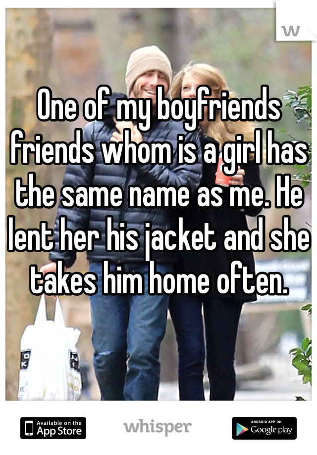One of my boyfriends friends whom is a girl has the same name as me. He lent her his jacket and she takes him home often.