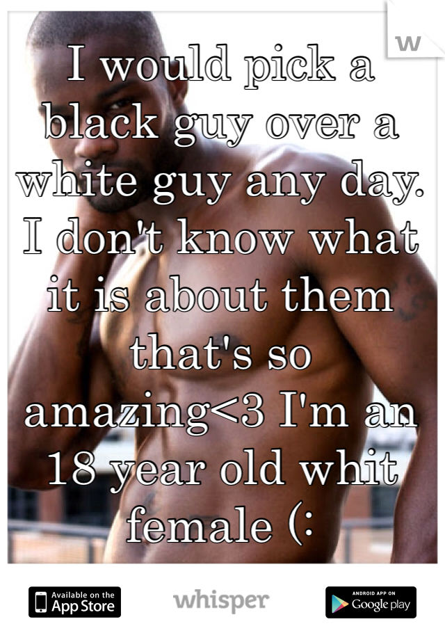 I would pick a black guy over a white guy any day. I don't know what it is about them that's so amazing<3 I'm an 18 year old whit female (: