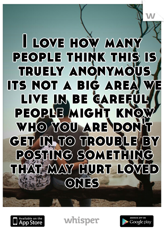 I love how many people think this is truely anonymous its not a big area we live in be careful people might know who you are don't get in to trouble by posting something that may hurt loved ones