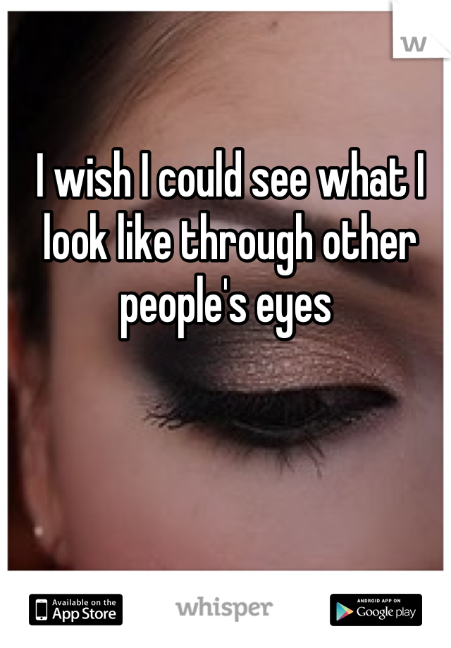 I wish I could see what I look like through other people's eyes