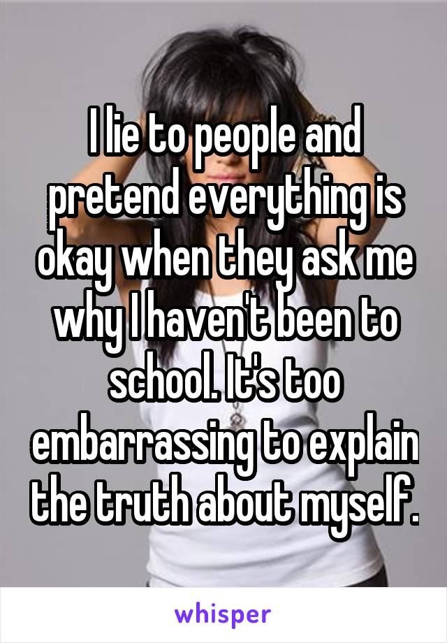 I lie to people and pretend everything is okay when they ask me why I haven't been to school. It's too embarrassing to explain the truth about myself.