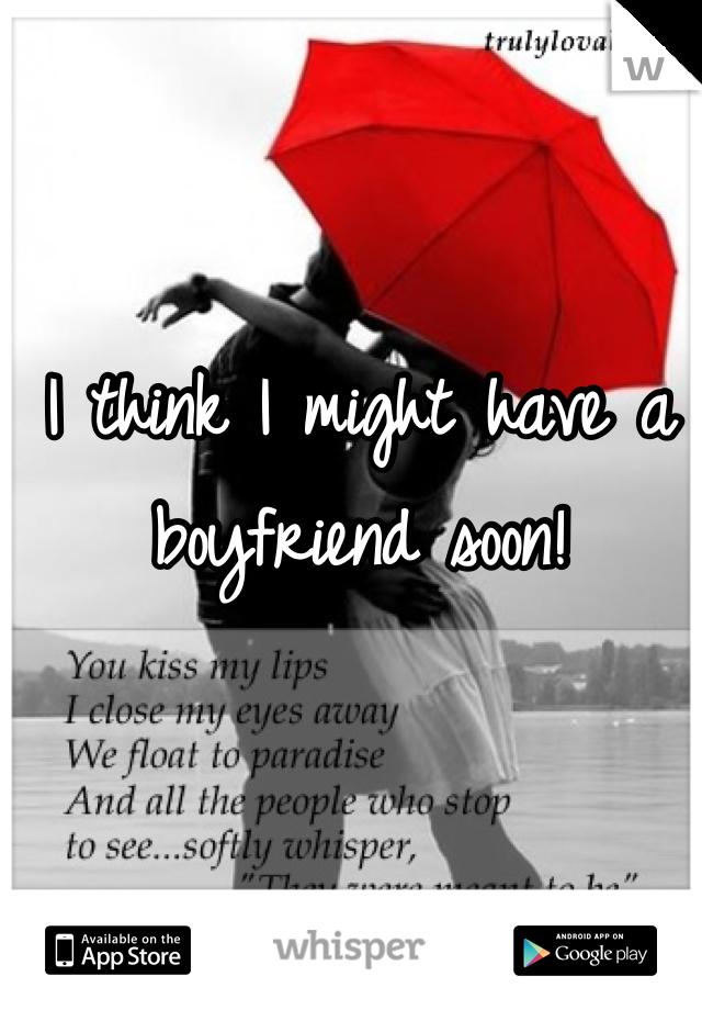 I think I might have a boyfriend soon!