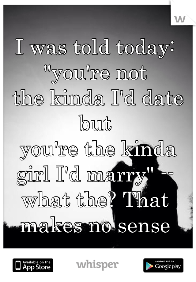 "I was told today: ""you're not  the kinda I'd date but  you're the kinda girl I'd marry"" -- what the? That makes no sense"