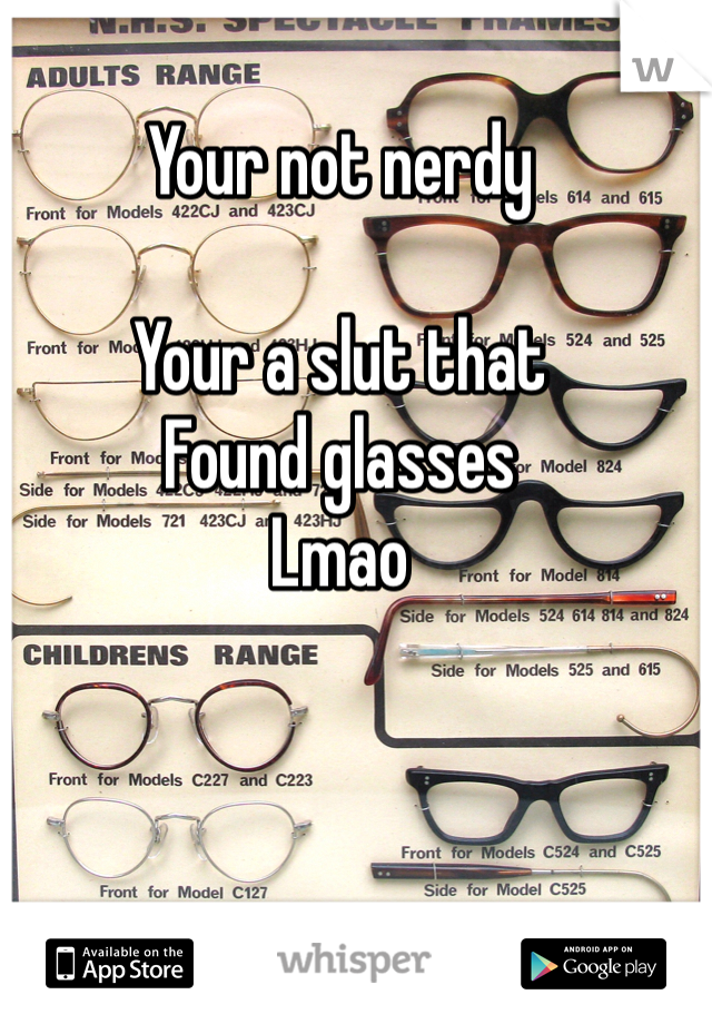 Your not nerdy   Your a slut that Found glasses  Lmao