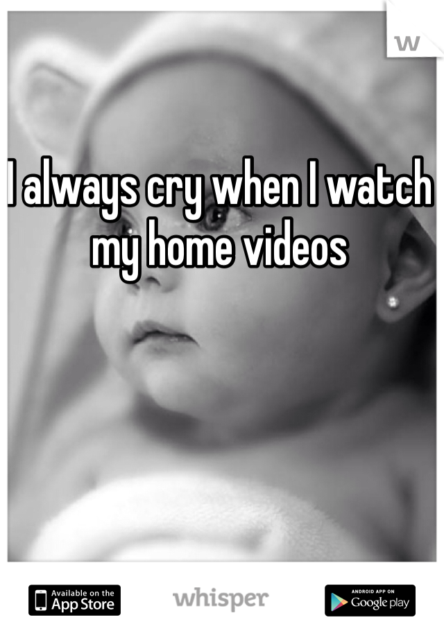I always cry when I watch my home videos