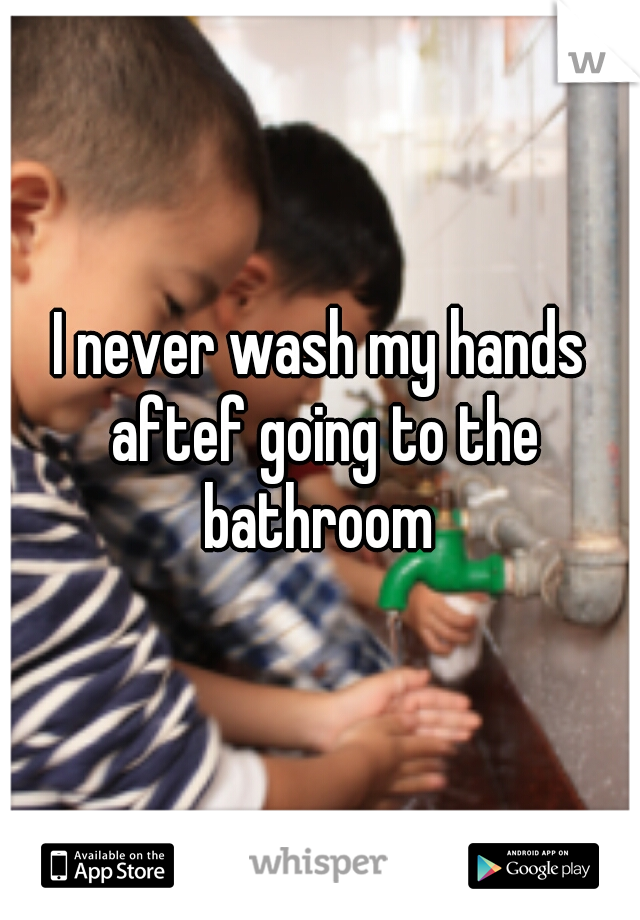 I never wash my hands aftef going to the bathroom