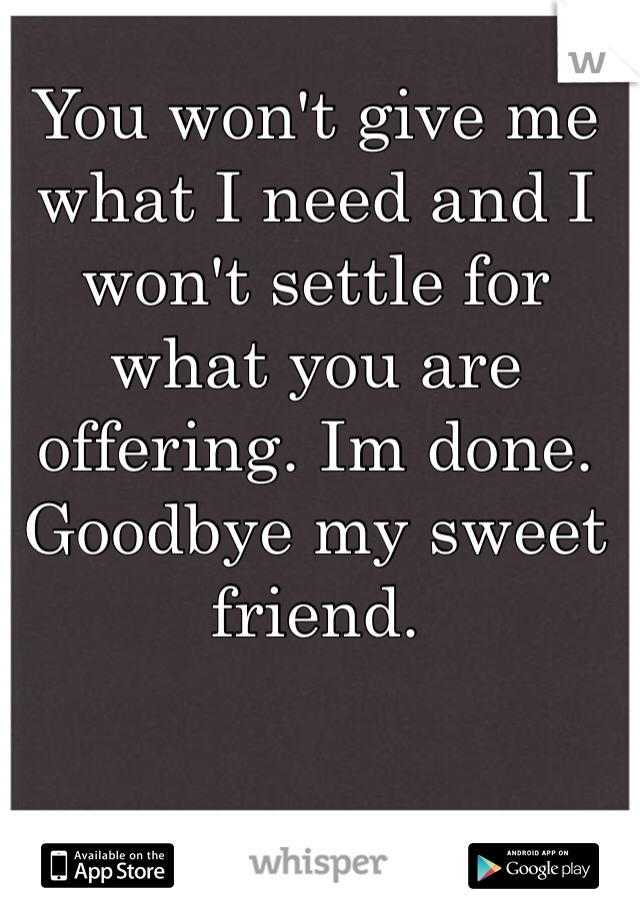 You won't give me what I need and I won't settle for what you are offering. Im done. Goodbye my sweet friend.
