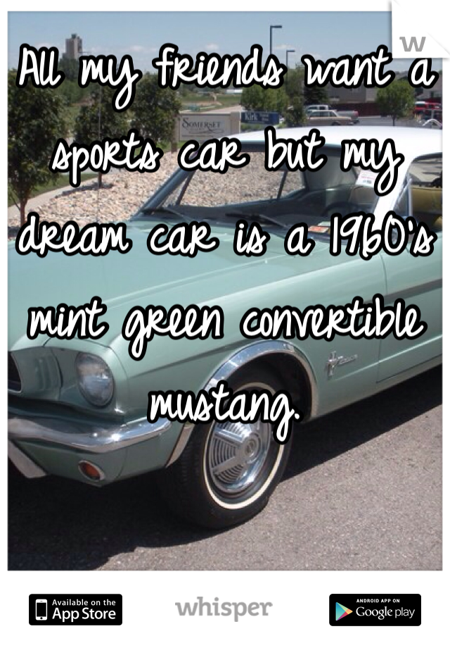 All my friends want a sports car but my dream car is a 1960's mint green convertible mustang.