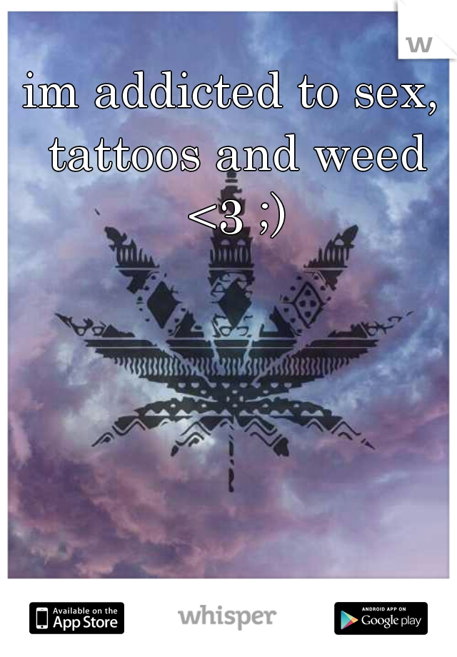 im addicted to sex, tattoos and weed <3 ;)