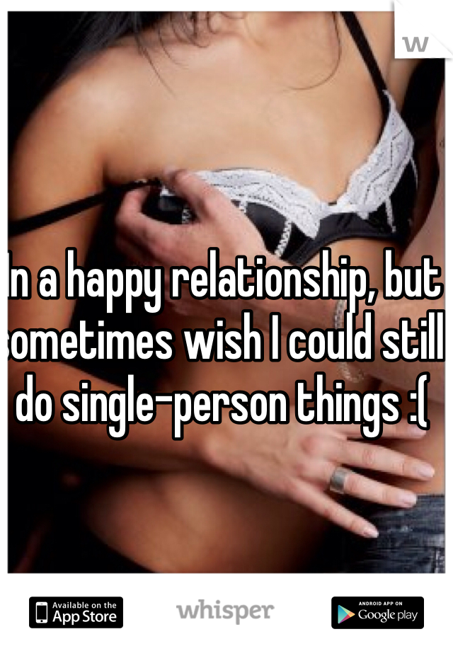 In a happy relationship, but sometimes wish I could still do single-person things :(