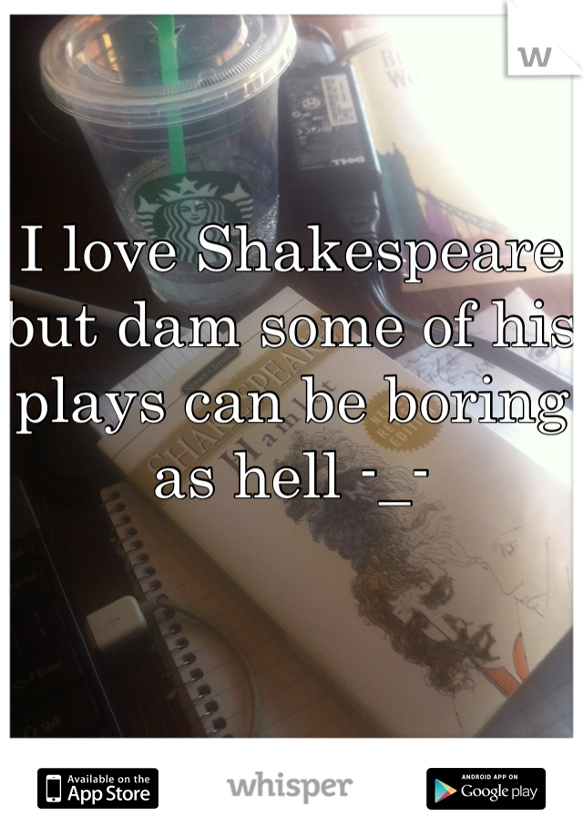 I love Shakespeare but dam some of his plays can be boring as hell -_-