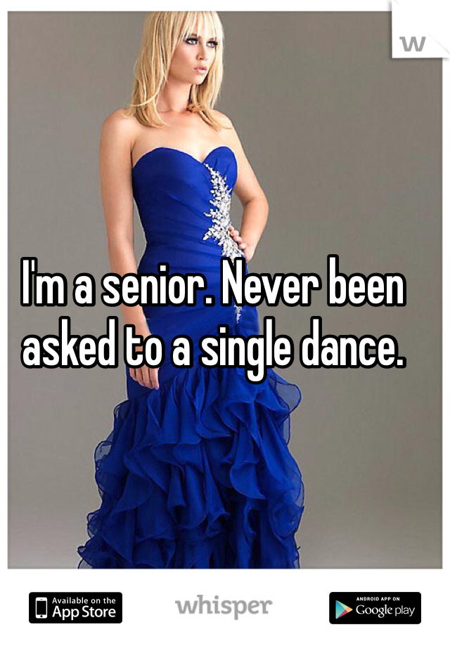 I'm a senior. Never been asked to a single dance.