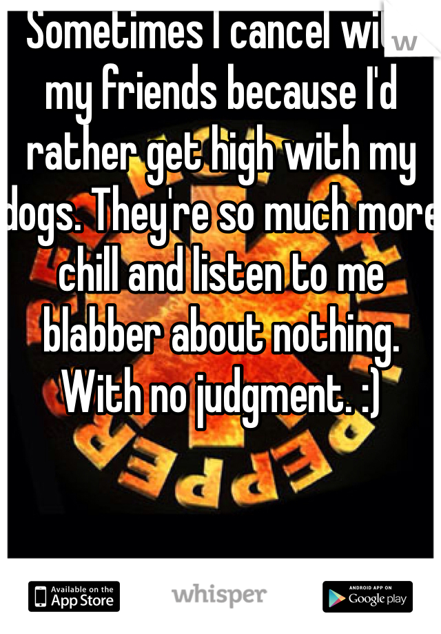 Sometimes I cancel with my friends because I'd rather get high with my dogs. They're so much more chill and listen to me blabber about nothing. With no judgment. :)