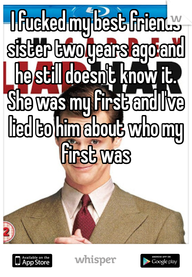 I fucked my best friends sister two years ago and he still doesn't know it. She was my first and I've lied to him about who my first was