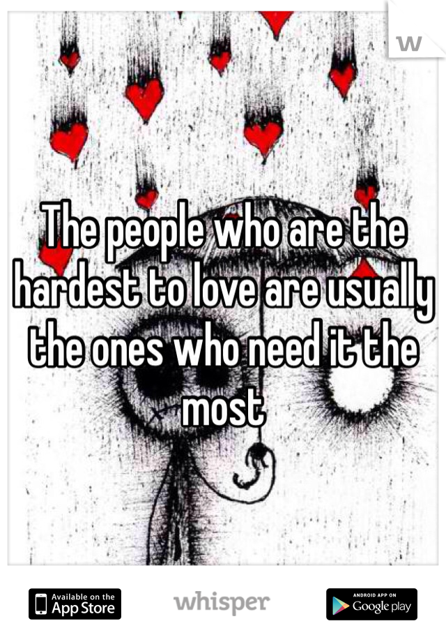 The people who are the hardest to love are usually the ones who need it the most