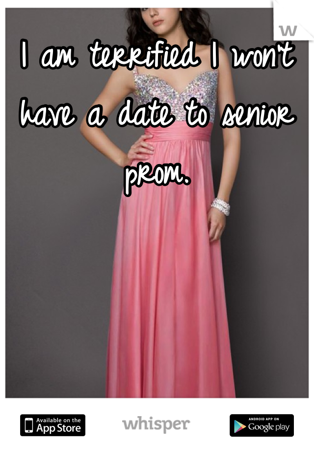 I am terrified I won't have a date to senior prom.