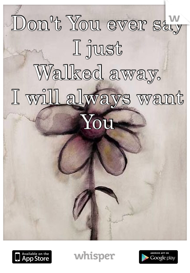 Don't You ever say I just  Walked away. I will always want You