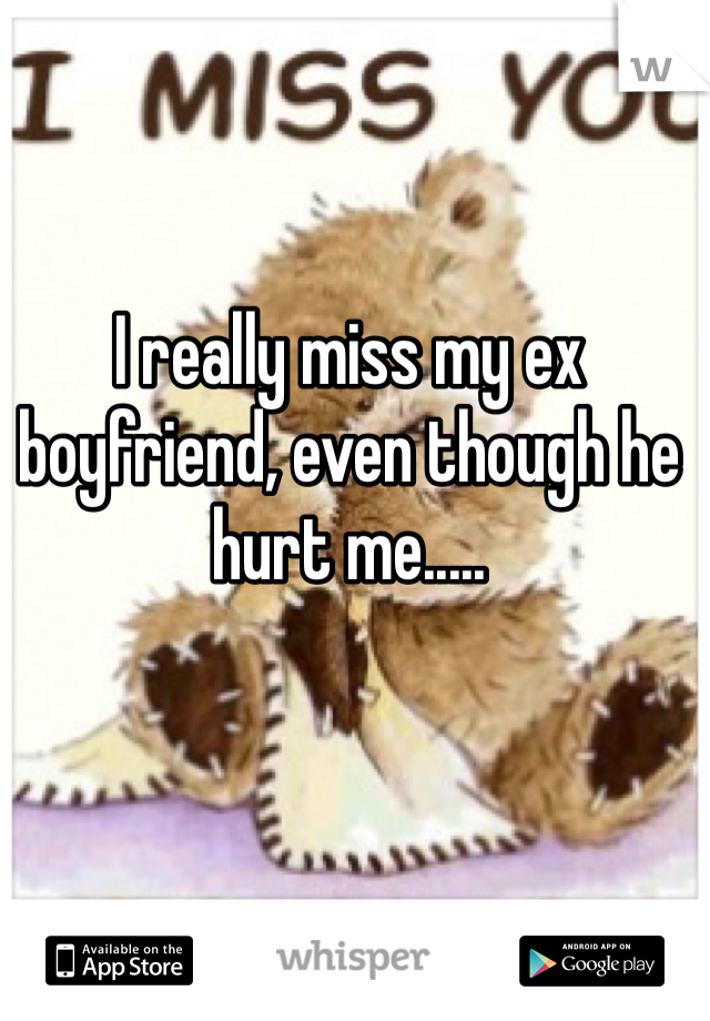 I really miss my ex boyfriend, even though he hurt me.....