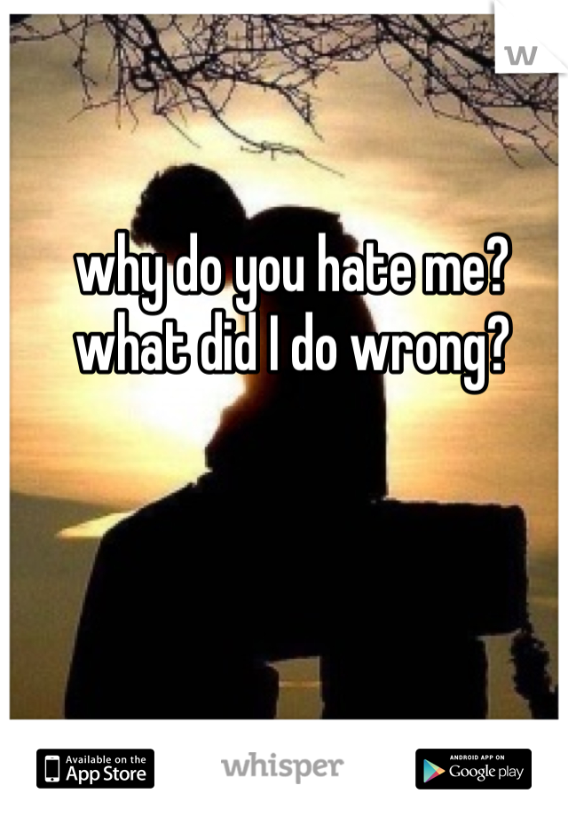 why do you hate me? what did I do wrong?