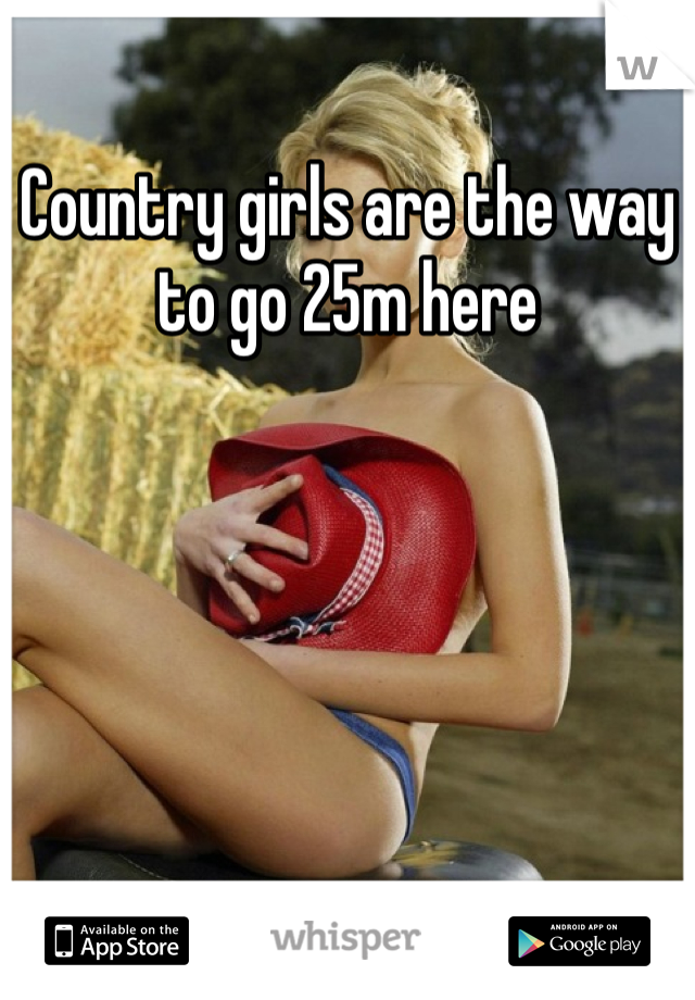 Country girls are the way to go 25m here