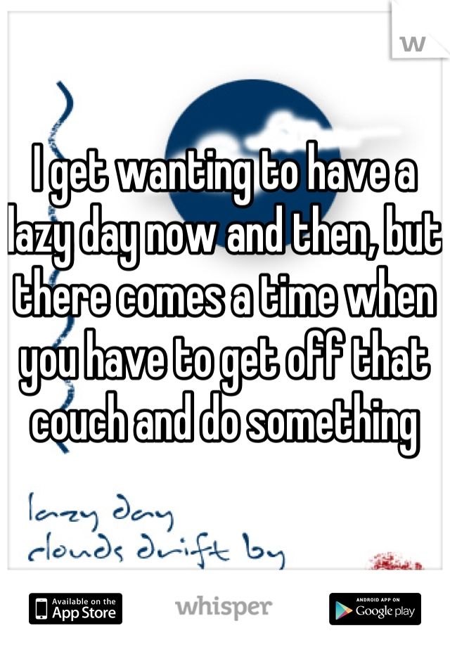 I get wanting to have a lazy day now and then, but there comes a time when you have to get off that couch and do something