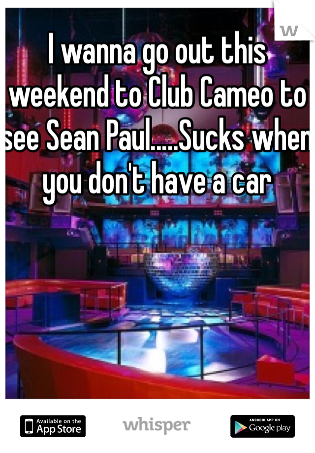 I wanna go out this weekend to Club Cameo to see Sean Paul.....Sucks when you don't have a car