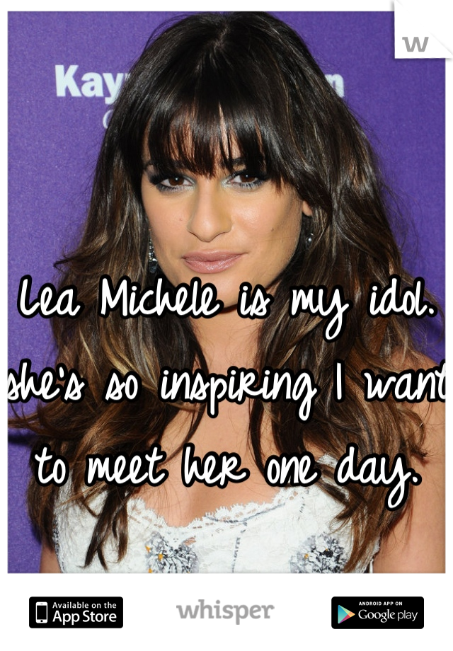 Lea Michele is my idol. she's so inspiring I want to meet her one day.