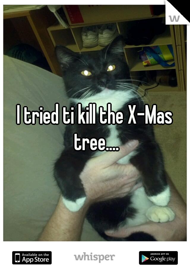 I tried ti kill the X-Mas tree....
