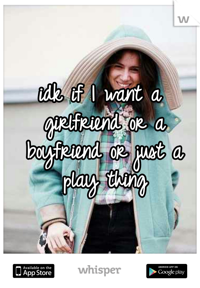 idk if I want a girlfriend or a boyfriend or just a play thing