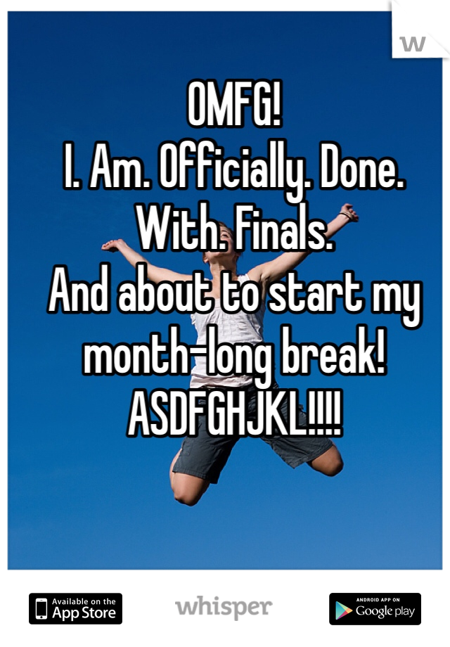 OMFG!  I. Am. Officially. Done. With. Finals. And about to start my month-long break! ASDFGHJKL!!!!