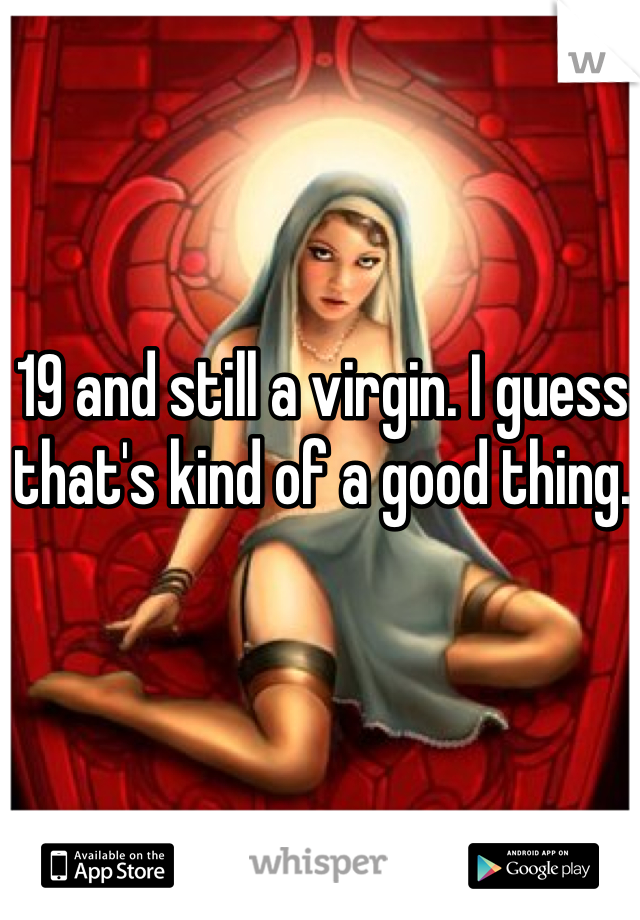 19 and still a virgin. I guess that's kind of a good thing.