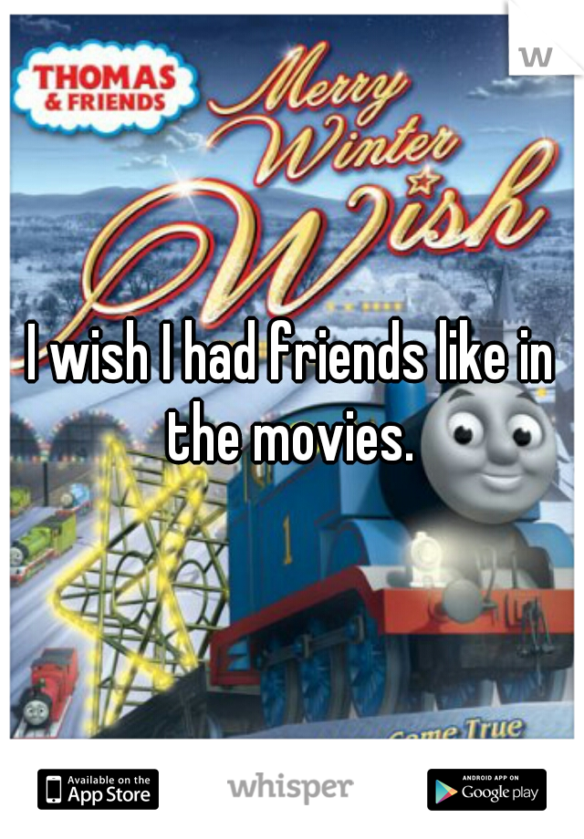 I wish I had friends like in the movies.