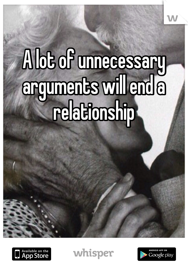 A lot of unnecessary arguments will end a relationship
