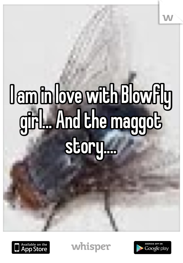 I am in love with Blowfly girl... And the maggot story....