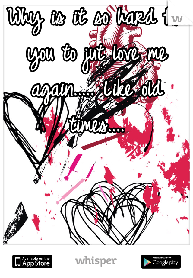 Why is it so hard for you to jut love me again..... Like old times....