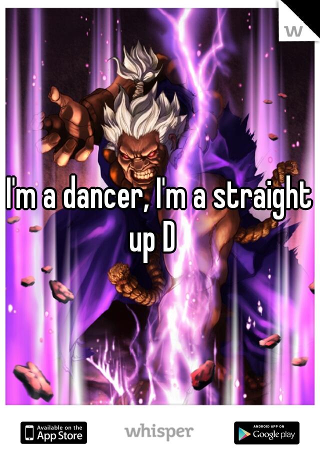I'm a dancer, I'm a straight up D