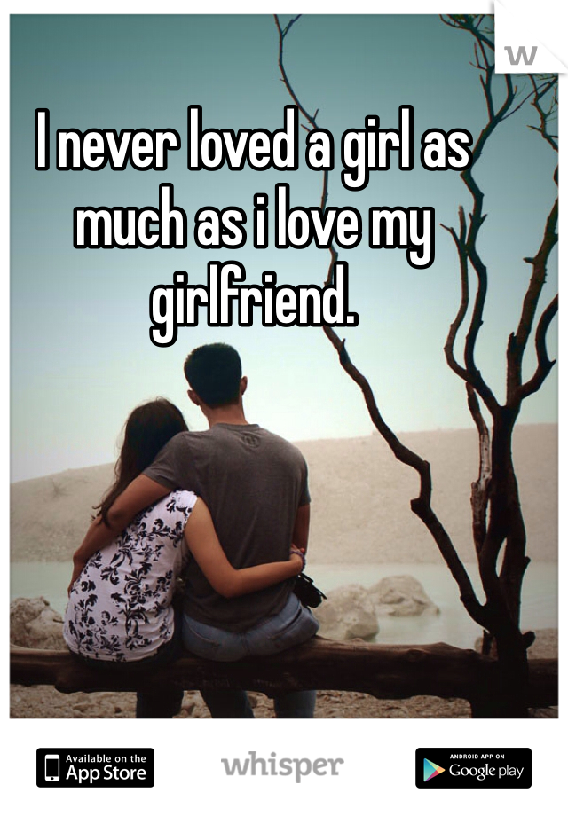 I never loved a girl as much as i love my girlfriend.
