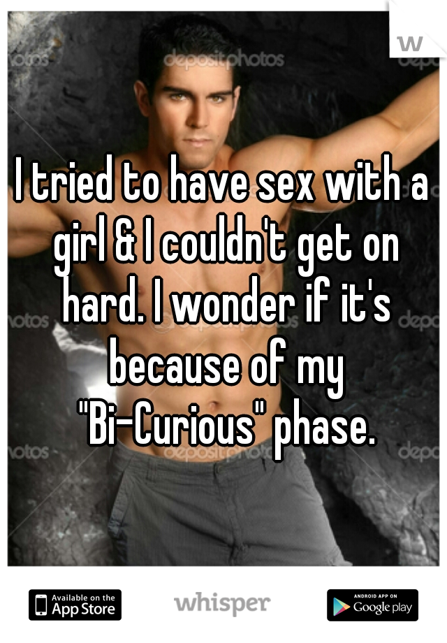 "I tried to have sex with a girl & I couldn't get on hard. I wonder if it's because of my ""Bi-Curious"" phase."