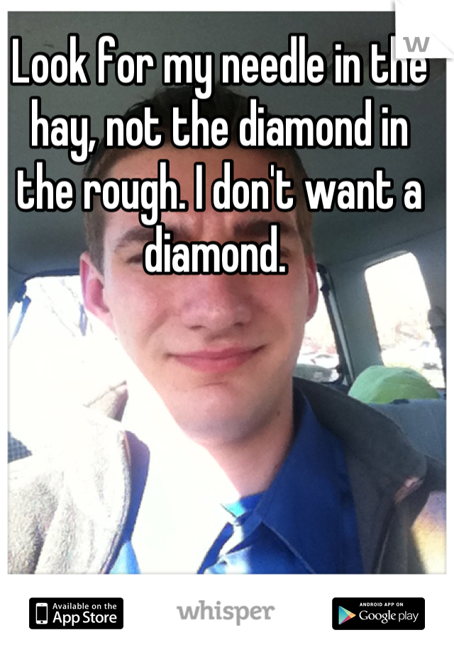 Look for my needle in the hay, not the diamond in the rough. I don't want a diamond.