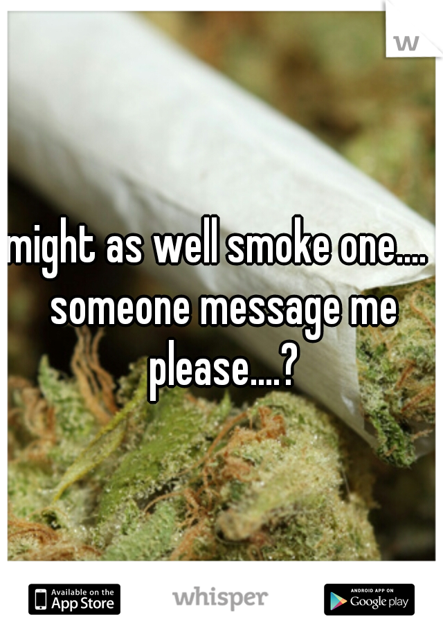 might as well smoke one....  someone message me please....?