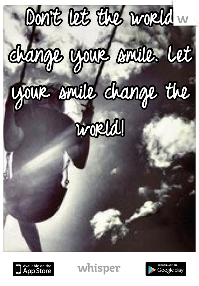 Don't let the world change your smile. Let your smile change the world!